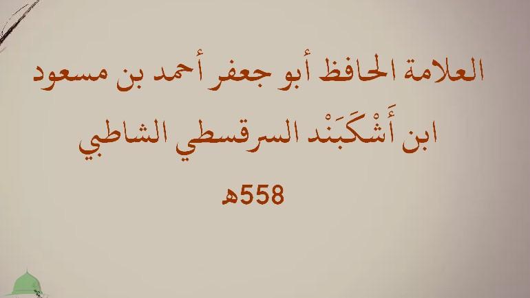 العلامة الحافظ أبو جعفر أحمد بن مسعود ابن أَشْكَبَنْد السرقسطي الشاطبي (558هـ)