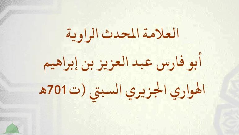 العلامة المحدث الراوية: أبو فارس عبد العزيز بن إبراهيم الهواري الجزيري السبتي (ت 701هـ).